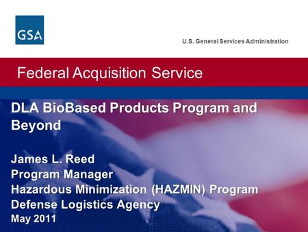 Federal Acquisition Service U.S. General Services Administration DLA BioBased Products Program and Beyond James L. Reed Program Manager Hazardous Minimization.