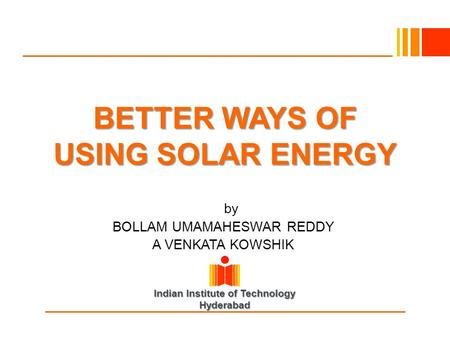 Indian Institute of Technology Hyderabad BETTER WAYS OF USING SOLAR ENERGY Byby BOLLAM UMAMAHESWAR REDDY A VENKATA KOWSHIK.