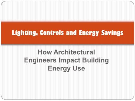 How Architectural Engineers Impact Building Energy Use Lighting, Controls and Energy Savings.
