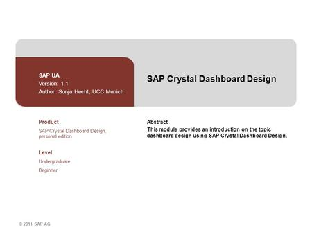 © 2011 SAP AG SAP Crystal Dashboard Design SAP UA Version: 1.1 Author: Sonja Hecht, UCC Munich Abstract This module provides an introduction on the topic.