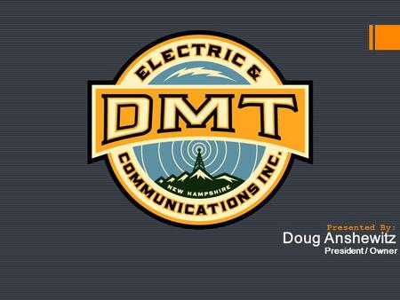 Doug Anshewitz President / Owner Presented By:. Welcome to DMT Electric & Communications, Inc. We have what you need, DMT provides full services for residential,