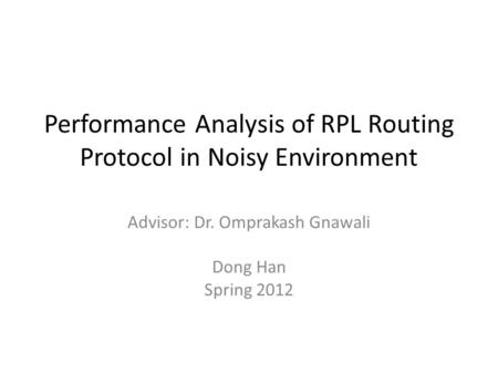 Performance Analysis of RPL Routing Protocol in Noisy Environment Advisor: Dr. Omprakash Gnawali Dong Han Spring 2012.