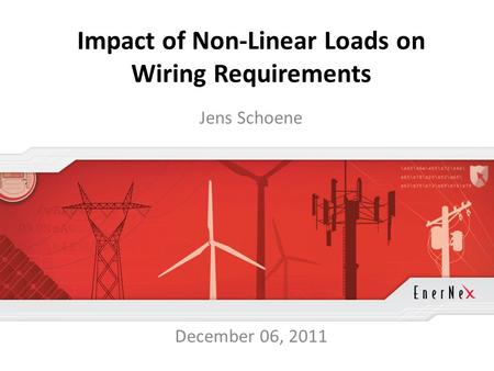 © 2011 EnerNex. All Rights Reserved. www.enernex.com Impact of Non-Linear Loads on Wiring Requirements Jens Schoene December 06, 2011.