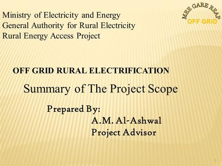 Ministry of Electricity and Energy General Authority for Rural Electricity Rural Energy Access Project OFF GRID RURAL ELECTRIFICATION Summary of The Project.