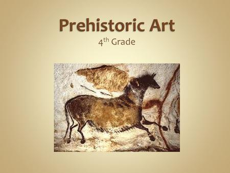 4 th Grade. Prehistoric art is defined as art produced in preliterate cultures and continuing until the development of writing or other methods of record-keeping.