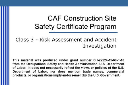 CAF Construction Site Safety Certificate Program Class 3 - Risk Assessment and Accident Investigation This material was produced under grant number SH-22224-11-60-F-18.