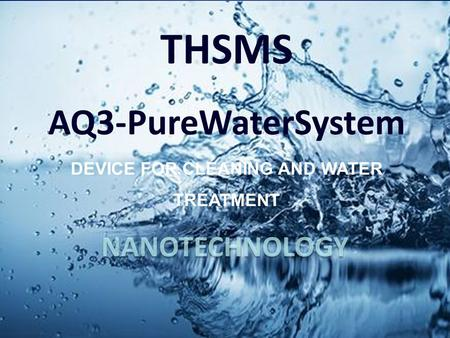 NANOTECHNOLOGY. Todays Global Water Crisis has created an urgent need for THSMS AQ3 water units!