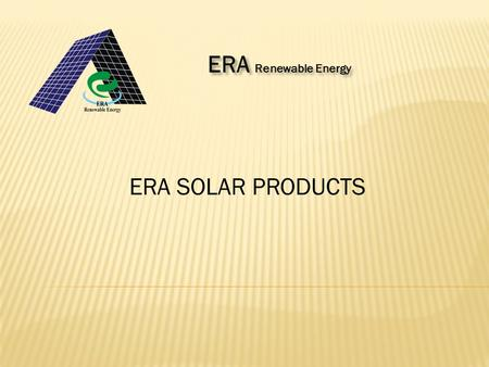 ERA SOLAR PRODUCTS ERA Renewable Energy. Solar energy is the ultimate source of energy from millions of years and it is a renewable energy. This energy.