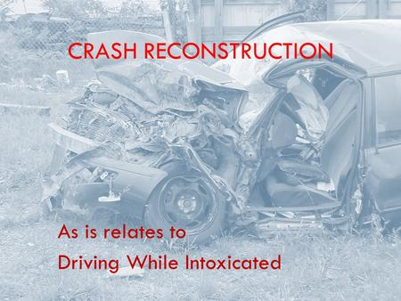 CRASH RECONSTRUCTION As is relates to Driving While Intoxicated.