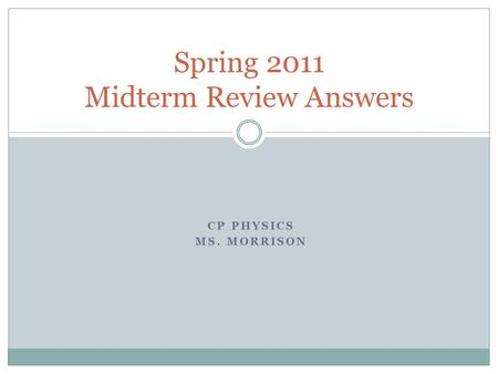 CP PHYSICS MS. MORRISON Spring 2011 Midterm Review Answers.