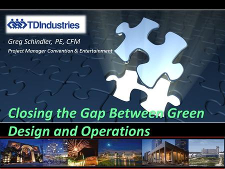 Closing the Gap Between Green Design and Operations Greg Schindler, PE, CFM Project Manager Convention & Entertainment.