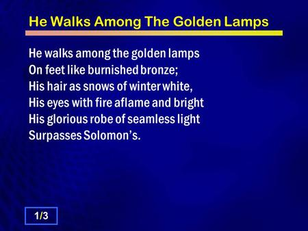 He Walks Among The Golden Lamps He walks among the golden lamps On feet like burnished bronze; His hair as snows of winter white, His eyes with fire aflame.
