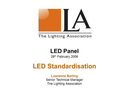 LED Panel 28 th February 2008 LED Standardisation Lawrence Barling Senior Technical Manager The Lighting Association.