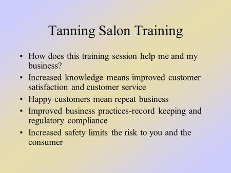 Tanning Salon Training How does this training session help me and my business? Increased knowledge means improved customer satisfaction and customer service.