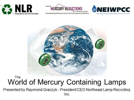 World of Mercury Containing Lamps Presented by Raymond Graczyk - President/CEO Northeast Lamp Recycling, Inc. The.