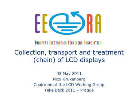 Nico Krukenberg – Chairman of the EERA LCD Working Group Take Back Prague 2011 Collection, transport and treatment (chain) of LCD displays 03 May 2011.