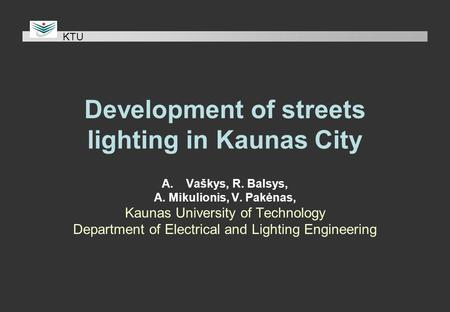 Development of streets lighting in Kaunas City A.Vaškys, R. Balsys, A. Mikulionis, V. Pakėnas, Kaunas University of Technology Department of Electrical.