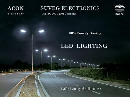 LED LIGHTING SUVEG ELECTRONICS An ISO 9001:2008 Company Life Long Brilliance A C ON S i n c e 1 9 8 5 80% Energy Saving.