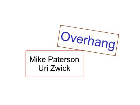 Mike Paterson Uri Zwick Overhang. Mike Paterson Uri Zwick Overhang.