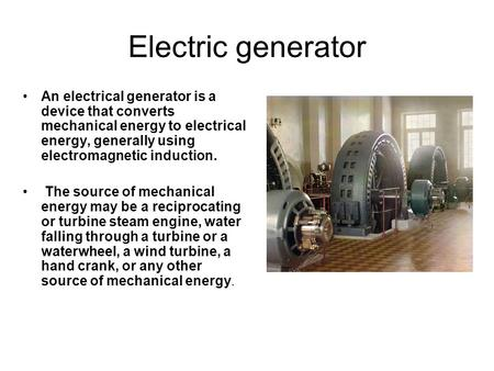 Electric generator An electrical generator is a device that converts mechanical energy to electrical energy, generally using electromagnetic induction.