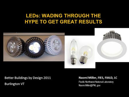 LEDs: WADING THROUGH THE HYPE TO GET GREAT RESULTS Naomi Miller, FIES, FIALD, LC Pacific Northwest National Laboratory Better Buildings.