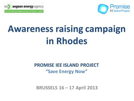 Awareness raising campaign in Rhodes BRUSSELS 16 – 17 April 2013 PROMISE IEE ISLAND PROJECT Save Energy Now.