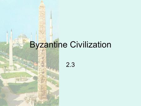 Byzantine Civilization 2.3. Background Split in church –Created two distinct European civilizations Byzantine Civilization –Orthodox –Tradition.