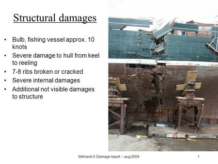 Mohawk II Damage report – aug 20041 Structural damages Bulb, fishing vessel approx. 10 knots Severe damage to hull from keel to reeling 7-8 ribs broken.