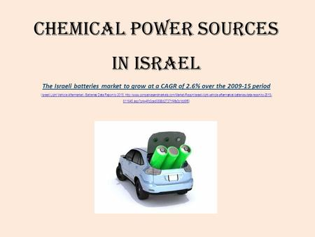 Chemical Power Sources in Israel The Israeli batteries market to grow at a CAGR of 2.6% over the 2009-15 period (Israeli Light Vehicle Aftermarket - Batteries.