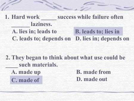 1.Hard work _____ success while failure often ______ laziness. A. lies in; leads to B. leads to; lies in C. leads to; depends on D. lies in; depends on.