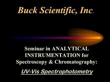 Buck Scientific, Inc. Seminar in ANALYTICAL INSTRUMENTATION for Spectroscopy & Chromatography: UV-Vis Spectrophotometry.