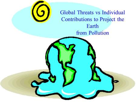 Global Threats vs Individual Contributions to Project the Earth from Pollution.