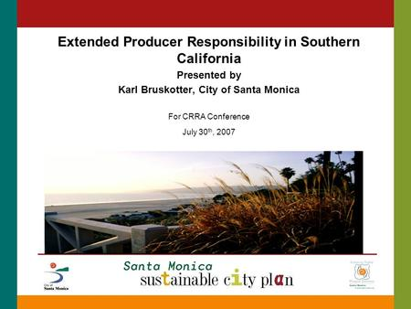 Extended Producer Responsibility in Southern California Presented by Karl Bruskotter, City of Santa Monica For CRRA Conference July 30 th, 2007.
