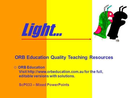 Light... ORB Education Quality Teaching Resources ORB Education Visit  for the full, editable versions with solutions. ScP033.