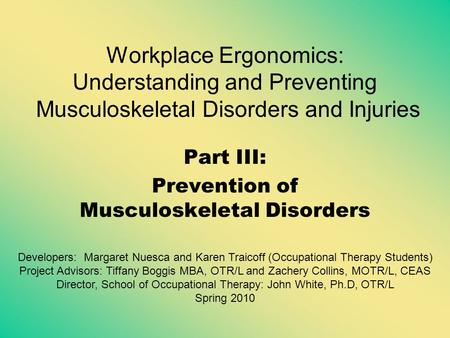 Workplace Ergonomics: Understanding and Preventing Musculoskeletal Disorders and Injuries Part III: Prevention of Musculoskeletal Disorders Developers: