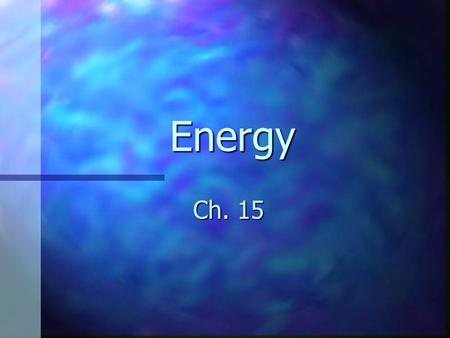 Energy Ch. 15. Forms of Energy Energy is the ability or capacity of any physical system to do work Energy is the ability or capacity of any physical system.