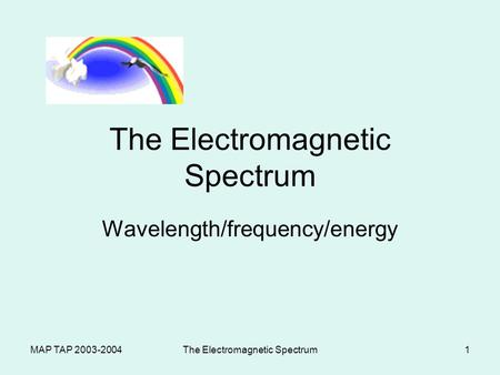 MAP TAP 2003-2004The Electromagnetic Spectrum1 Wavelength/frequency/energy.