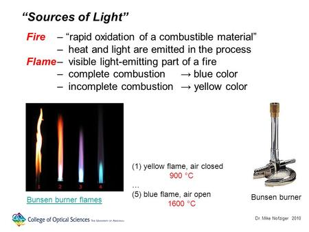 Dr. Mike Nofziger 2010 Sources of Light Fire– rapid oxidation of a combustible material – heat and light are emitted in the process Flame– visible light-emitting.