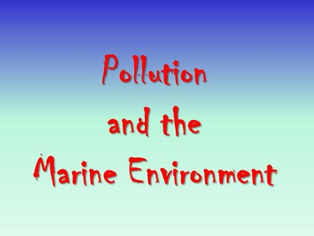 Pollution <strong>and</strong> the Marine Environment Pollution The introduction by humans of substances, materials, or heat energy that decreases the quality of the.
