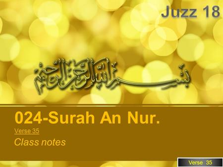 Verse 35 Class notes 024-Surah An Nur. Verse 35. Our Objective To be able to understand what Quran is saying in Arabic. How to use these notes. Memorize.