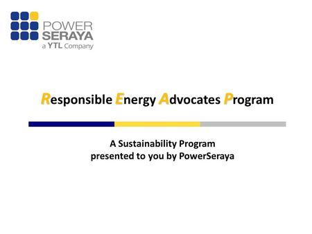 REAP R esponsible E nergy A dvocates P rogram A Sustainability Program presented to you by PowerSeraya.