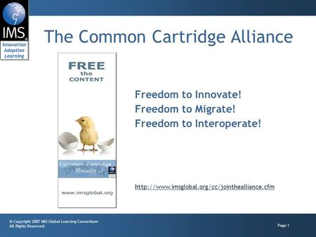 © Copyright 2007 IMS Global Learning Consortium All Rights Reserved. Page 1 The Common Cartridge Alliance Freedom to Innovate! Freedom to Migrate! Freedom.