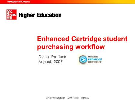 Digital Products August, 2007 Enhanced Cartridge student purchasing workflow McGraw-Hill Education Confidential & Proprietary.