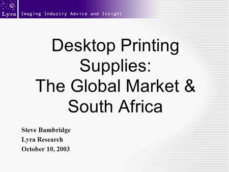 Desktop Printing Supplies: The Global Market & South Africa Steve Bambridge Lyra Research October 10, 2003.