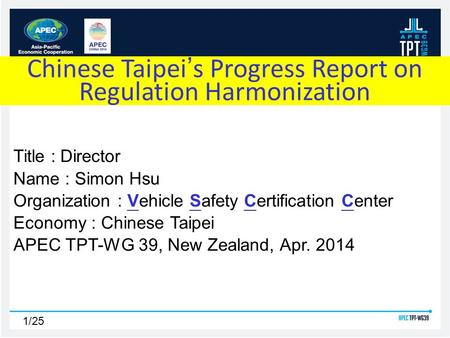 1/25 Title : Director Name : Simon Hsu Organization : Vehicle Safety Certification Center Economy : Chinese Taipei APEC TPT-WG 39, New Zealand, Apr. 2014.