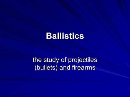 Ballistics the study of projectiles (bullets) and firearms.