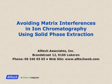 A Grace company Avoiding Matrix Interferences in Ion Chromatography Using Solid Phase Extraction Alltech Associates, Inc. Brandstraat 12, 9160 Lokeren.