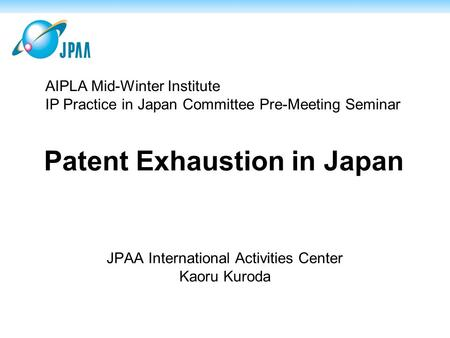 Patent Exhaustion in Japan JPAA International Activities Center Kaoru Kuroda AIPLA Mid-Winter Institute IP Practice in Japan Committee Pre-Meeting Seminar.