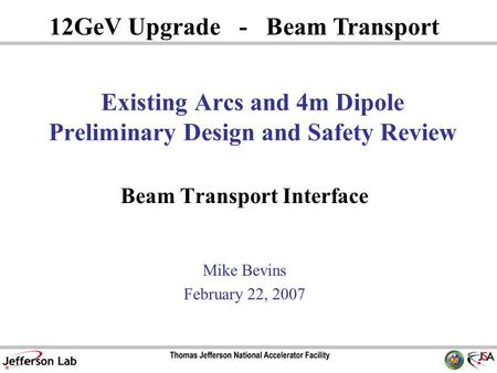Existing Arcs and 4m Dipole Preliminary Design and Safety Review Beam Transport Interface Mike Bevins February 22, 2007 12GeV Upgrade - Beam Transport.