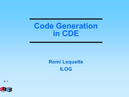 0 - 1 Code Generation in CDE Remi Lequette ILOG. 0 - 2 Overview Introduction ILOG & VCM CDE CDE architecture Cartridge structure Generated artifacts Generation.